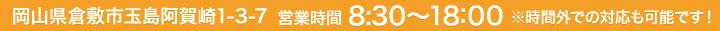 岡山県倉敷市玉島阿賀崎1-3-7営業時間 8:30~18:00 ※時間外での対応も可能です!